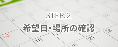 ご依頼の流れ|step2.希望日・場所の決定